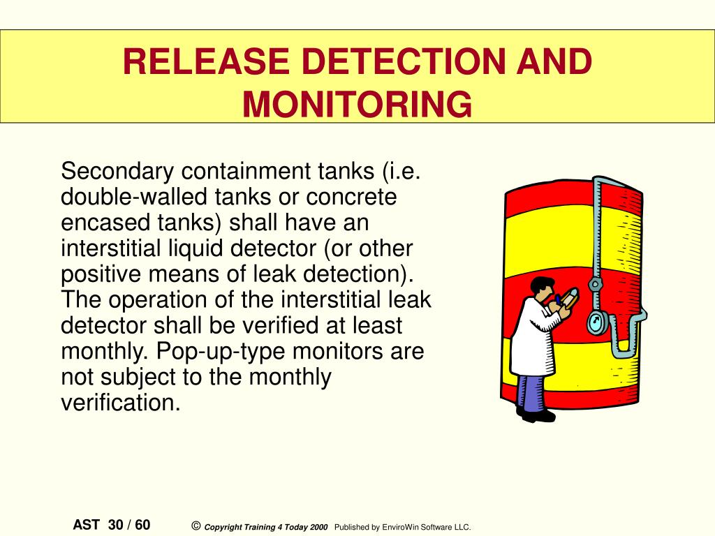 Secondary containment tanks (i.e. double-walled tanks or concrete encased tanks) shall have an interstitial liquid detector (or other positive means of leak detection). The operation of the interstitial leak detector shall be verified at least monthly. Pop-up-type monitors are not subject to the monthly verification.