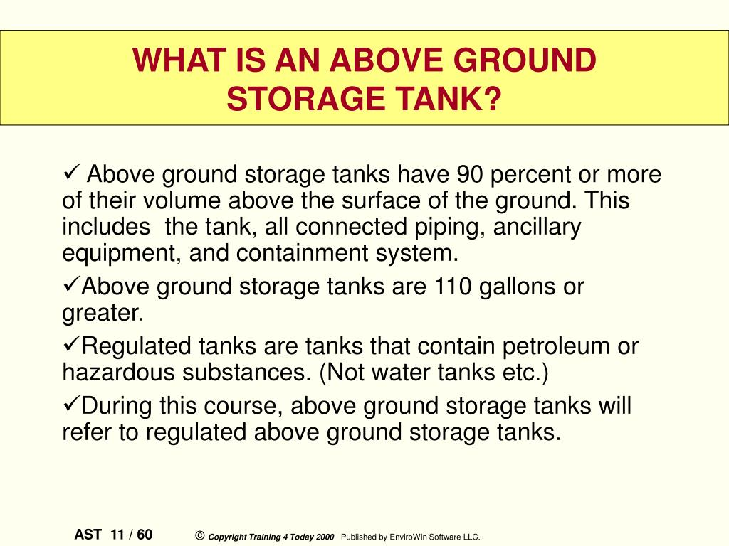 Above ground storage tanks have 90 percent or more of their volume above the surface of the ground. This includes  the tank, all connected piping, ancillary equipment, and containment system.
