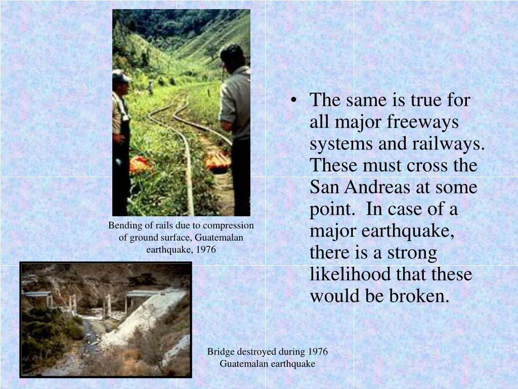 The same is true for all major freeways systems and railways.  These must cross the San Andreas at some point.  In case of a major earthquake, there is a strong likelihood that these would be broken.