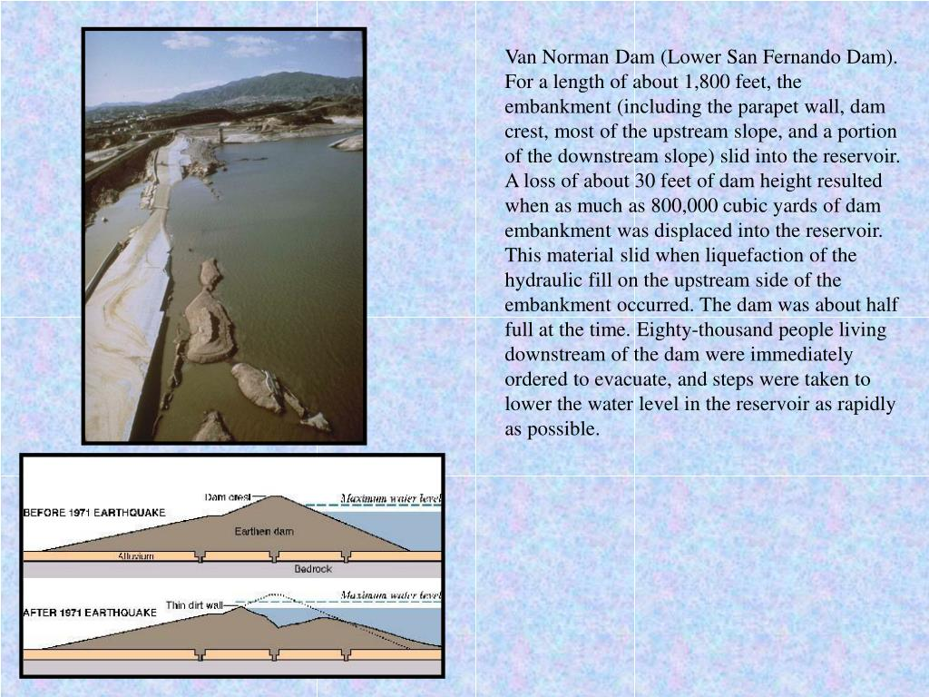Van Norman Dam (Lower San Fernando Dam). For a length of about 1,800 feet, the embankment (including the parapet wall, dam crest, most of the upstream slope, and a portion of the downstream slope) slid into the reservoir. A loss of about 30 feet of dam height resulted when as much as 800,000 cubic yards of dam embankment was displaced into the reservoir. This material slid when liquefaction of the hydraulic fill on the upstream side of the embankment occurred. The dam was about half full at the time. Eighty-thousand people living downstream of the dam were immediately ordered to evacuate, and steps were taken to lower the water level in the reservoir as rapidly as possible.