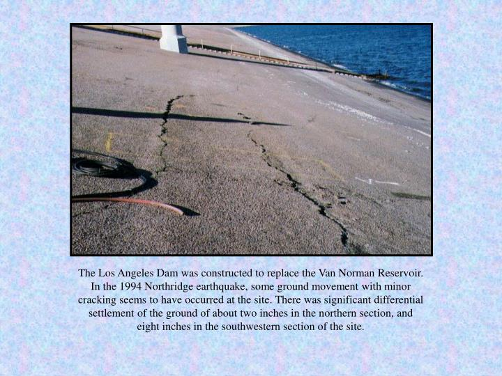 The Los Angeles Dam was constructed to replace the Van Norman Reservoir. In the 1994 Northridge eart...