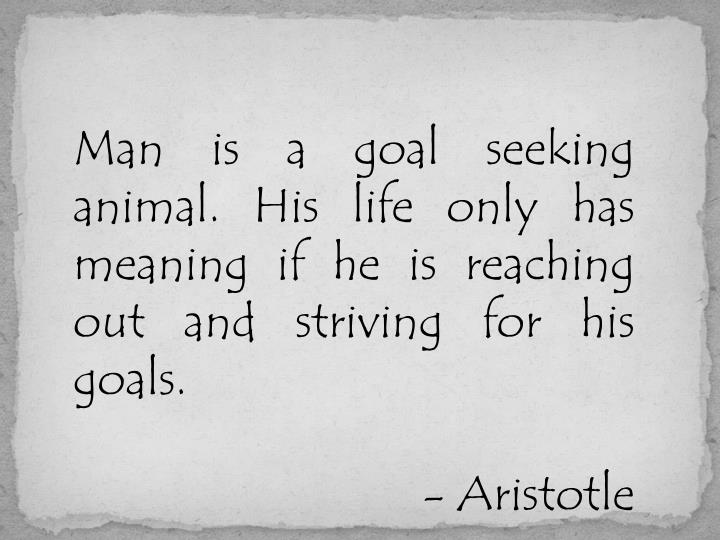 Man is a goal seeking animal. His life only has meaning if he is reaching out and striving for his goals.