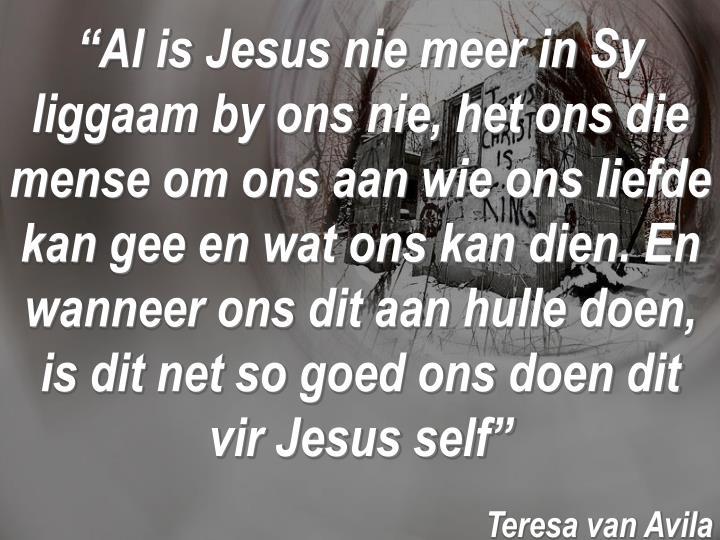 """""""Al is Jesus nie meer in Sy liggaam by ons nie, het ons die mense om ons aan wie ons liefde kan gee en wat ons kan dien. En wanneer ons dit aan hulle doen, is dit net so goed ons doen dit vir Jesus self"""""""
