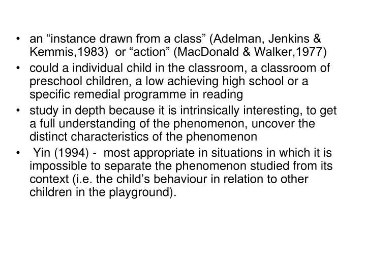 "an ""instance drawn from a class"" (Adelman, Jenkins & Kemmis,1983)  or ""action"" (MacDonald & Walker,1977)"