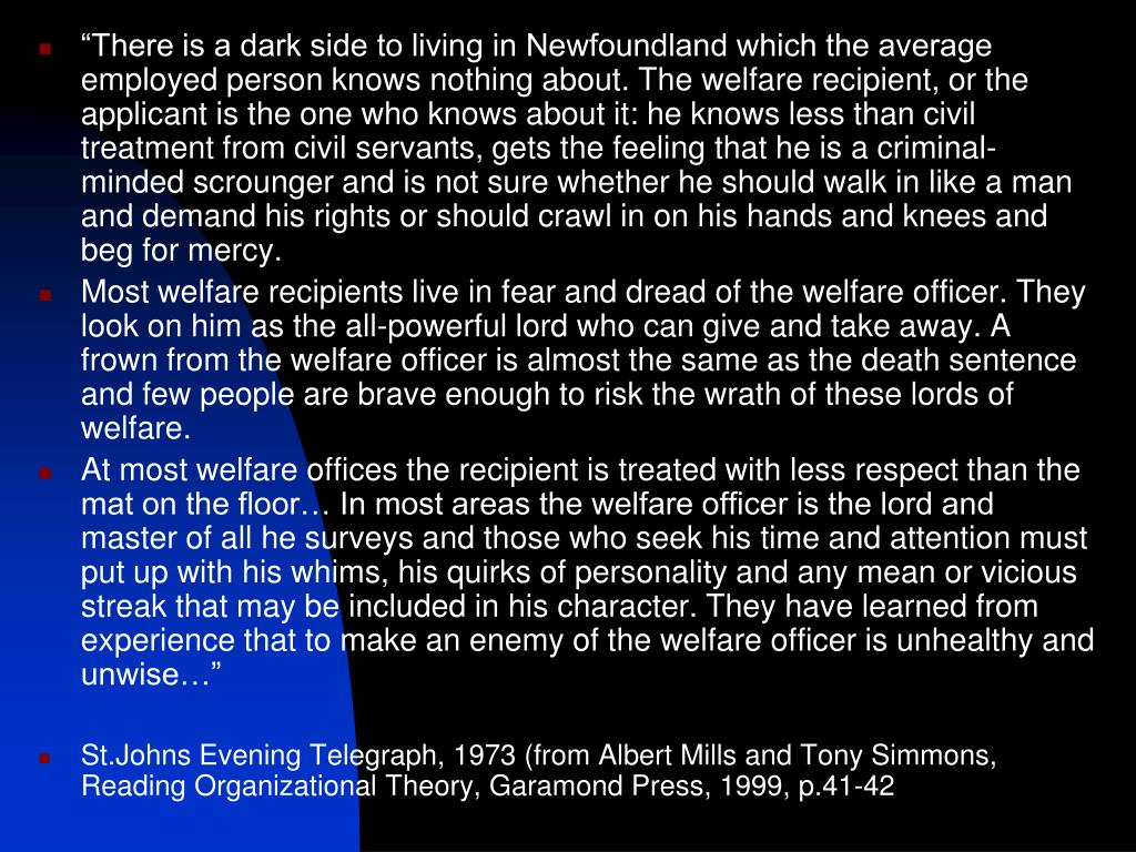"""There is a dark side to living in Newfoundland which the average employed person knows nothing about. The welfare recipient, or the applicant is the one who knows about it: he knows less than civil treatment from civil servants, gets the feeling that he is a criminal-minded scrounger and is not sure whether he should walk in like a man and demand his rights or should crawl in on his hands and knees and beg for mercy."
