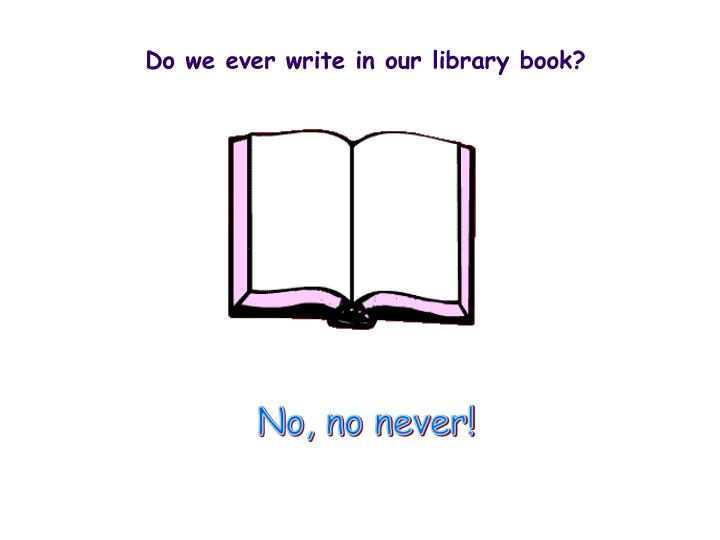 Do we ever write in our library book?