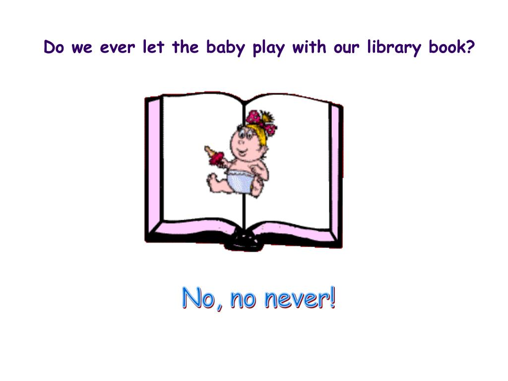 Do we ever let the baby play with our library book?