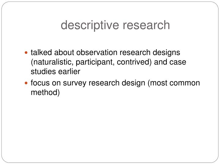 other descriptive research methods Descriptive research is a study designed to depict the participants in an accurate way more simply put, descriptive research is all about describing people who take part in the study more simply put, descriptive research is all about describing people who take part in the study.