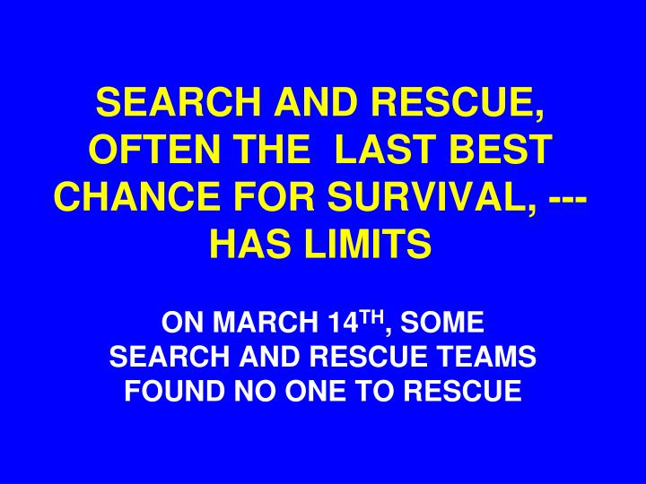SEARCH AND RESCUE,  OFTEN THE  LAST BEST CHANCE FOR SURVIVAL, --- HAS LIMITS
