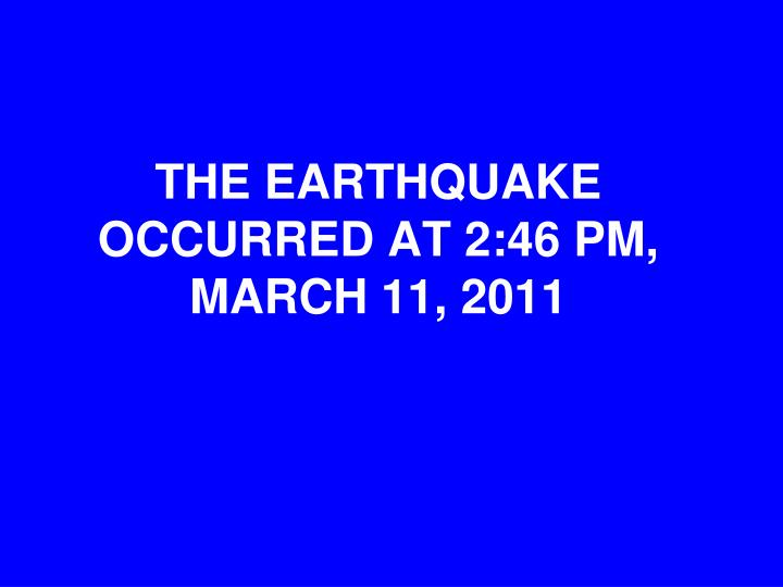 THE EARTHQUAKE OCCURRED AT 2:46 PM, MARCH 11, 2011