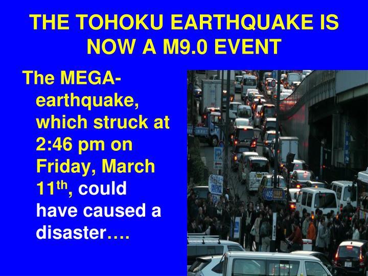THE TOHOKU EARTHQUAKE IS NOW A M9.0 EVENT