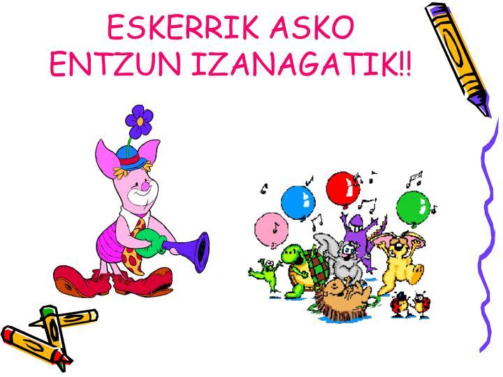 ESKERRIK ASKO ENTZUN IZANAGATIK!!
