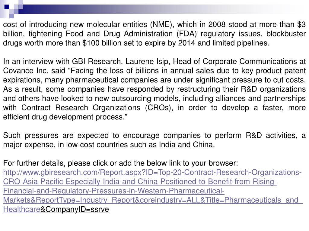 cost of introducing new molecular entities (NME), which in 2008 stood at more than $3 billion, tightening Food and Drug Administration (FDA) regulatory issues, blockbuster drugs worth more than $100 billion set to expire by 2014 and limited pipelines.