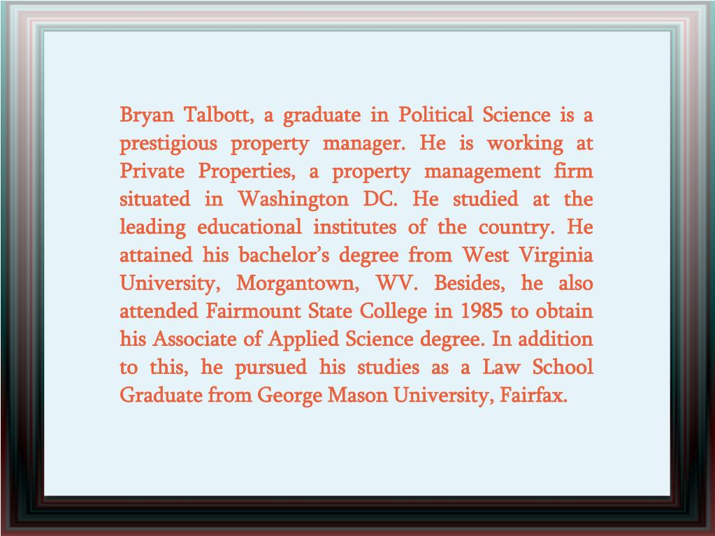 Bryan Talbott, a graduate in Political Science is a prestigious property manager. He is working at Private Properties, a property management firm situated in Washington DC. He studied at the leading educational institutes of the country. He attained his bachelor's degree from West Virginia University, Morgantown, WV. Besides, he also attended Fairmount State College in 1985 to obtain his Associate of Applied Science degree. In addition to this, he pursued his studies as a Law School Graduate from George Mason University, Fairfax.