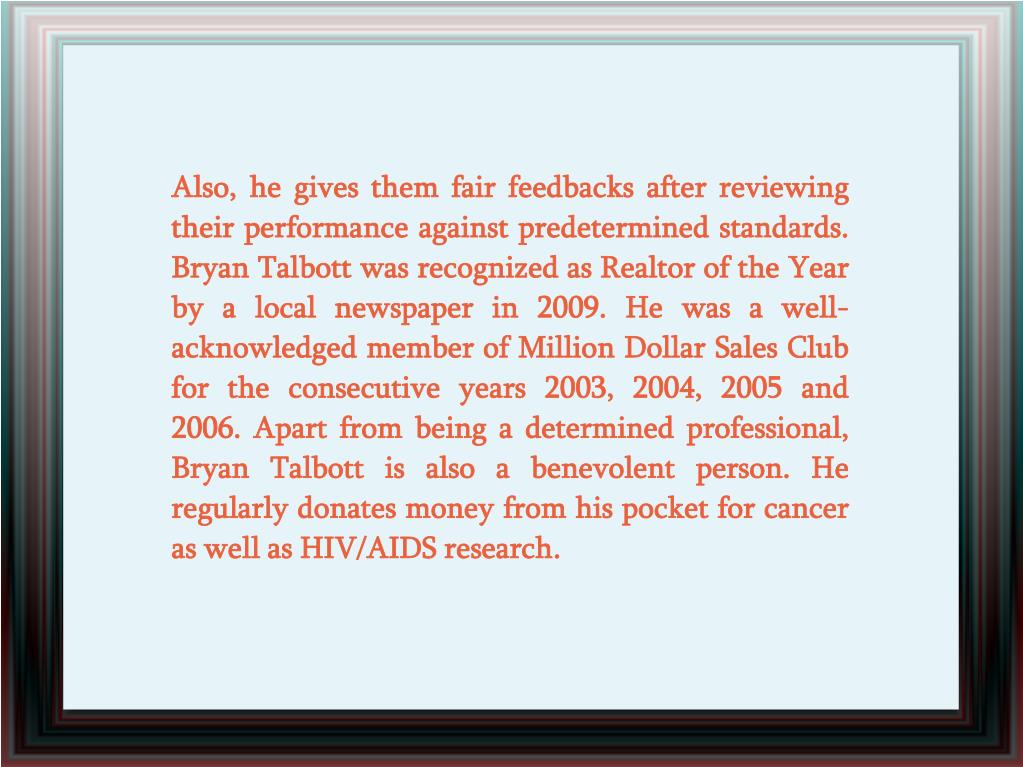 Also, he gives them fair feedbacks after reviewing their performance against predetermined standards. Bryan Talbott was recognized as Realtor of the Year by a local newspaper in 2009. He was a well-acknowledged member of Million Dollar Sales Club for the consecutive years 2003, 2004, 2005 and 2006. Apart from being a determined professional, Bryan Talbott is also a benevolent person. He regularly donates money from his pocket for cancer as well as HIV/AIDS research.
