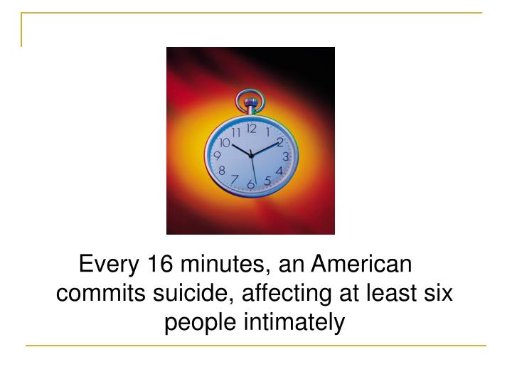 Every 16 minutes, an American commits suicide, affecting at least six people intimately