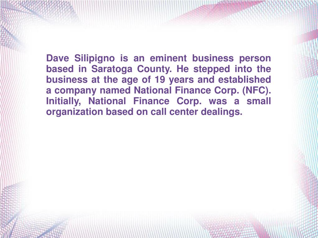 Dave Silipigno is an eminent business person based in Saratoga County. He stepped into the business at the age of 19 years and established a company named National Finance Corp. (NFC). Initially, National Finance Corp. was a small organization based on call center dealings.