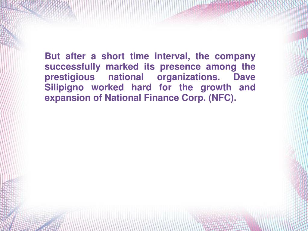 But after a short time interval, the company successfully marked its presence among the prestigious national organizations. Dave Silipigno worked hard for the growth and expansion of National Finance Corp. (NFC).