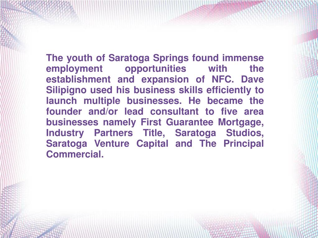 The youth of Saratoga Springs found immense employment opportunities with the establishment and expansion of NFC. Dave Silipigno used his business skills efficiently to launch multiple businesses. He became the founder and/or lead consultant to five area businesses namely First Guarantee Mortgage, Industry Partners Title, Saratoga Studios, Saratoga Venture Capital and The Principal Commercial.