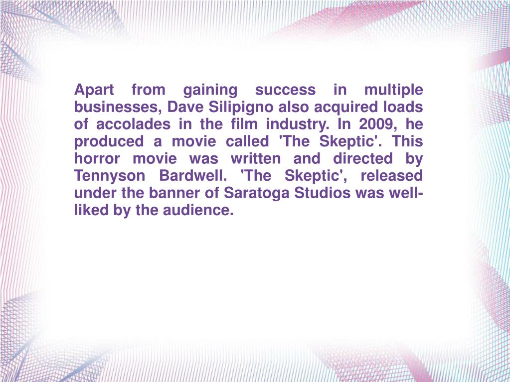 Apart from gaining success in multiple businesses, Dave Silipigno also acquired loads of accolades in the film industry. In 2009, he produced a movie called 'The Skeptic'. This horror movie was written and directed by Tennyson Bardwell. 'The Skeptic', released under the banner of Saratoga Studios was well-liked by the audience.