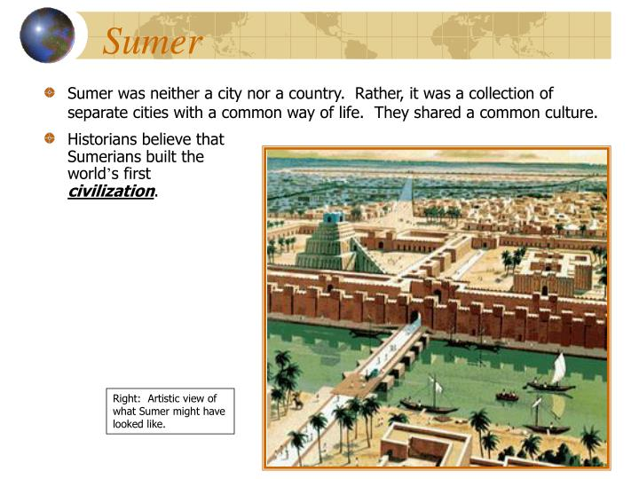 Sumer was neither a city nor a country.  Rather, it was a collection of separate cities with a common way of life.  They shared a common culture.