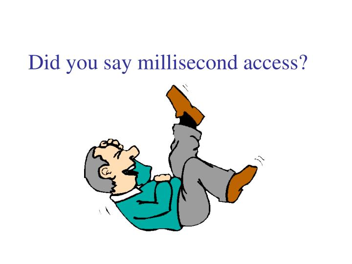Did you say millisecond access?