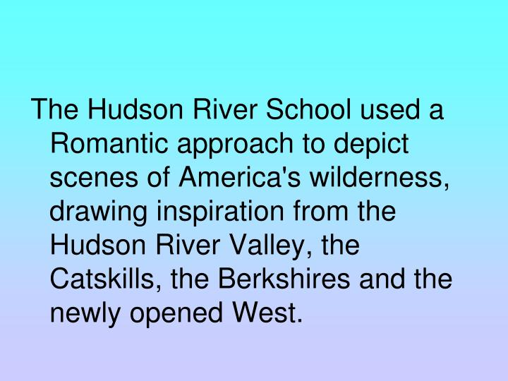 The Hudson River School used a Romantic approach to depict scenes of America's wilderness, drawing inspiration from the Hudson River Valley, the Catskills, the Berkshires and the newly opened West.