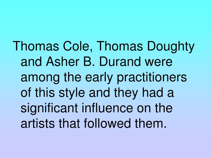 Thomas Cole, Thomas Doughty and Asher B. Durand were among the early practitioners of this style and they had a significant influence on the artists that followed them.