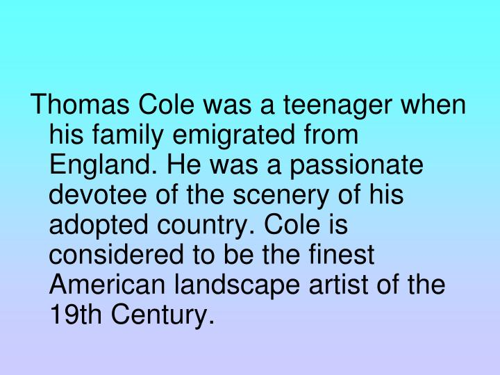 Thomas Cole was a teenager when his family emigrated from England. He was a passionate devotee of the scenery of his adopted country. Cole is considered to be the finest American landscape artist of the 19th Century.