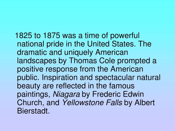 1825 to 1875 was a time of powerful national pride in the United States. The dramatic and uniquely American landscapes by Thomas Cole prompted a positive response from the American public. Inspiration and spectacular natural beauty are reflected in the famous paintings,