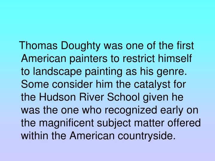Thomas Doughty was one of the first American painters to restrict himself to landscape painting as his genre. Some consider him the catalyst for the Hudson River School given he was the one who recognized early on the magnificent subject matter offered within the American countryside.