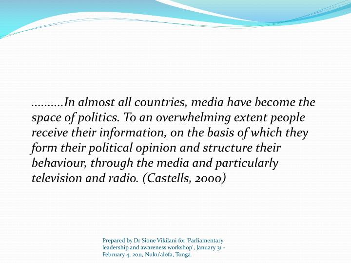 ..........In almost all countries, media have become the space of politics. To an overwhelming extent people receive their information, on the basis of which they form their political opinion and structure their behaviour, through the media and particularly television and radio. (Castells, 2000)