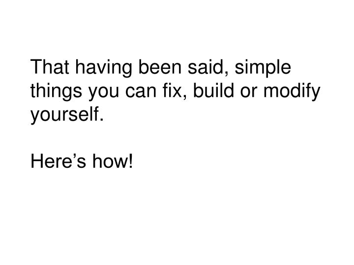 That having been said simple things you can fix build or modify yourself here s how