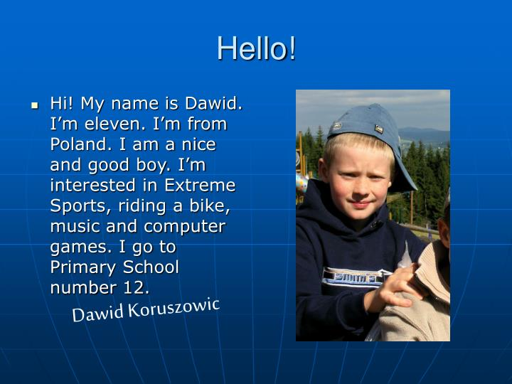 Hi! My name is Dawid. I'm eleven. I'm from Poland. I am a nice and good boy. I'm interested in Extreme Sports, riding a bike, music and computer games. I go to Primary School number 12.