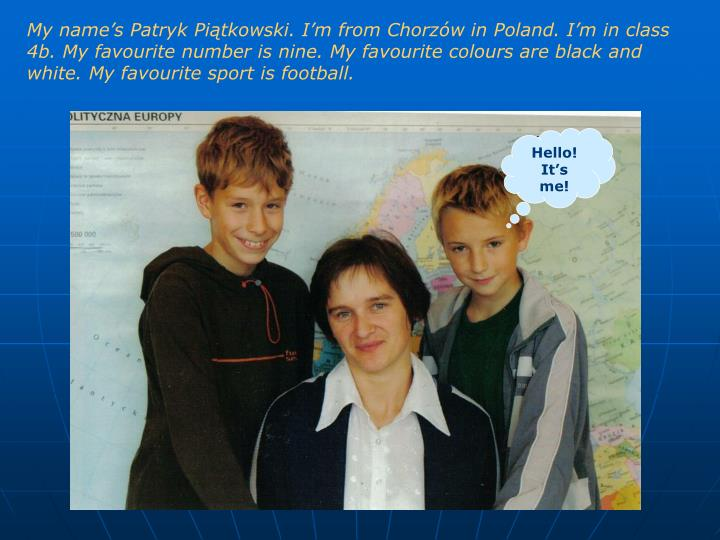 My name's Patryk Piątkowski. I'm from Chorzów in Poland. I'm in class 4b. My favourite number is nine. My favourite colours are black and white. My favourite sport is football.