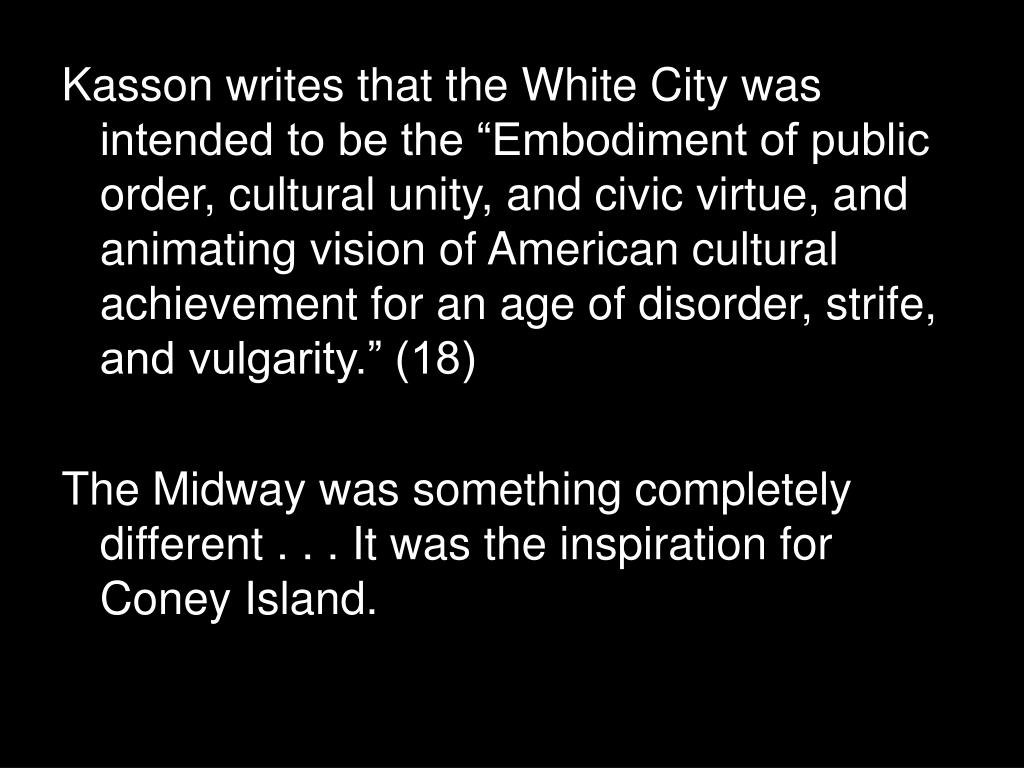 """Kasson writes that the White City was intended to be the """"Embodiment of public order, cultural unity, and civic virtue, and animating vision of American cultural achievement for an age of disorder, strife, and vulgarity."""" (18)"""