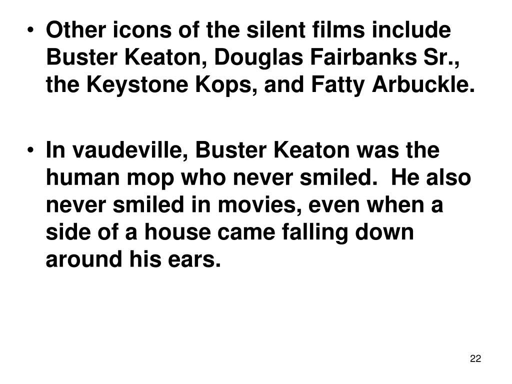 Other icons of the silent films include Buster Keaton, Douglas Fairbanks Sr., the Keystone Kops, and Fatty Arbuckle.