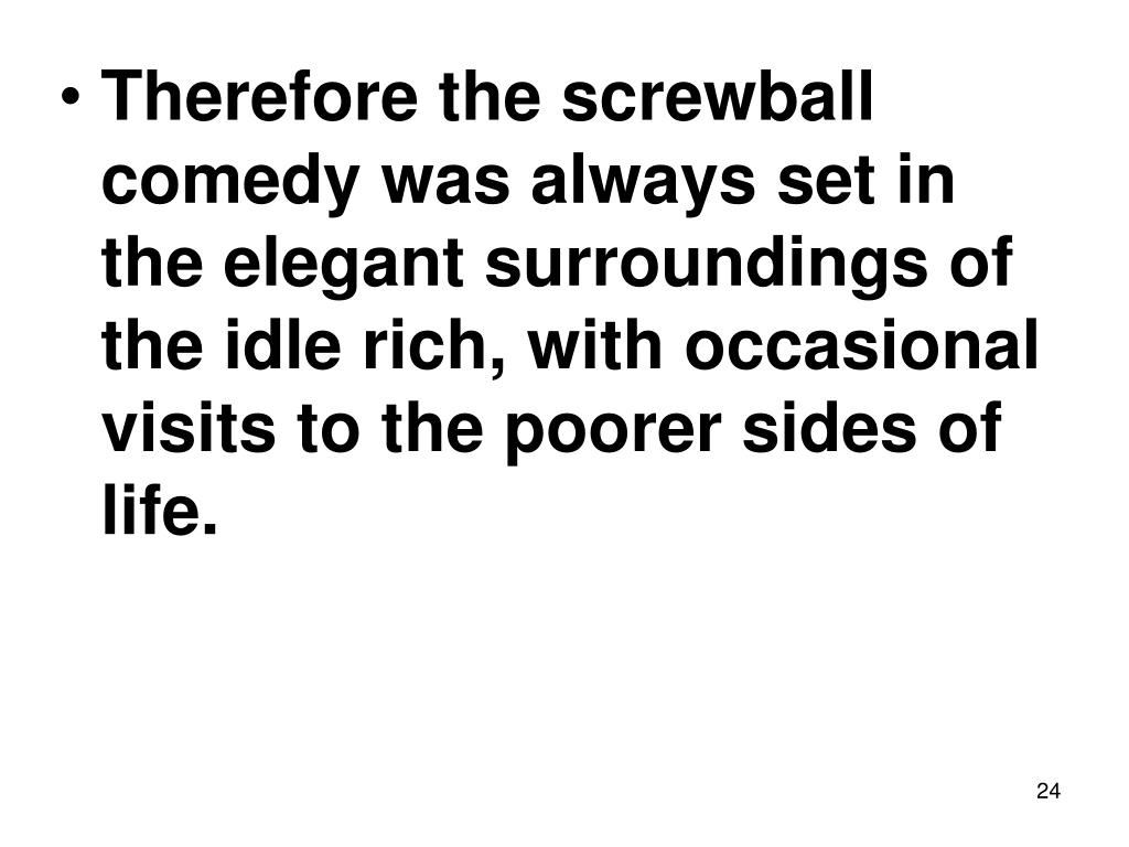 Therefore the screwball comedy was always set in the elegant surroundings of the idle rich, with occasional visits to the poorer sides of life.