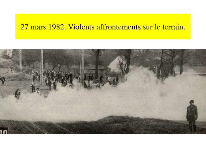 27 mars 1982. Violents affrontements sur le terrain.