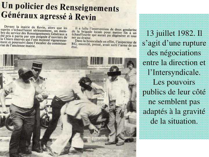 13 juillet 1982. Il s'agit d'une rupture des négociations entre la direction et l'Intersyndicale. Les pouvoirs publics de leur côté ne semblent pas adaptés à la gravité de la situation.