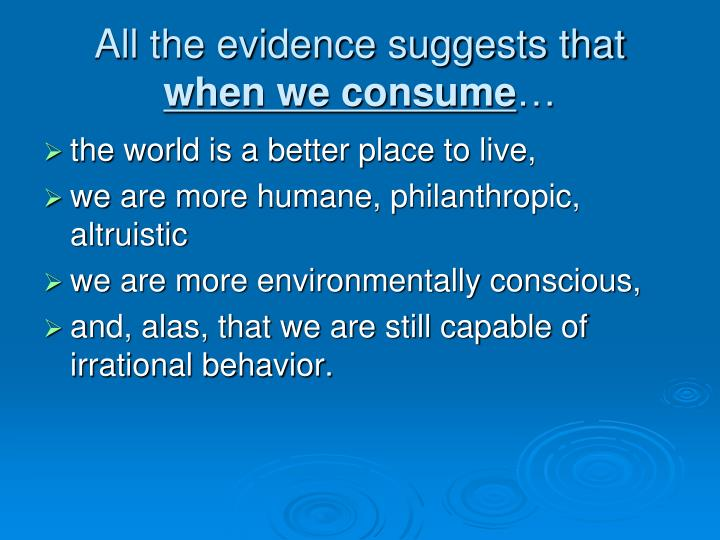 All the evidence suggests that when we consume