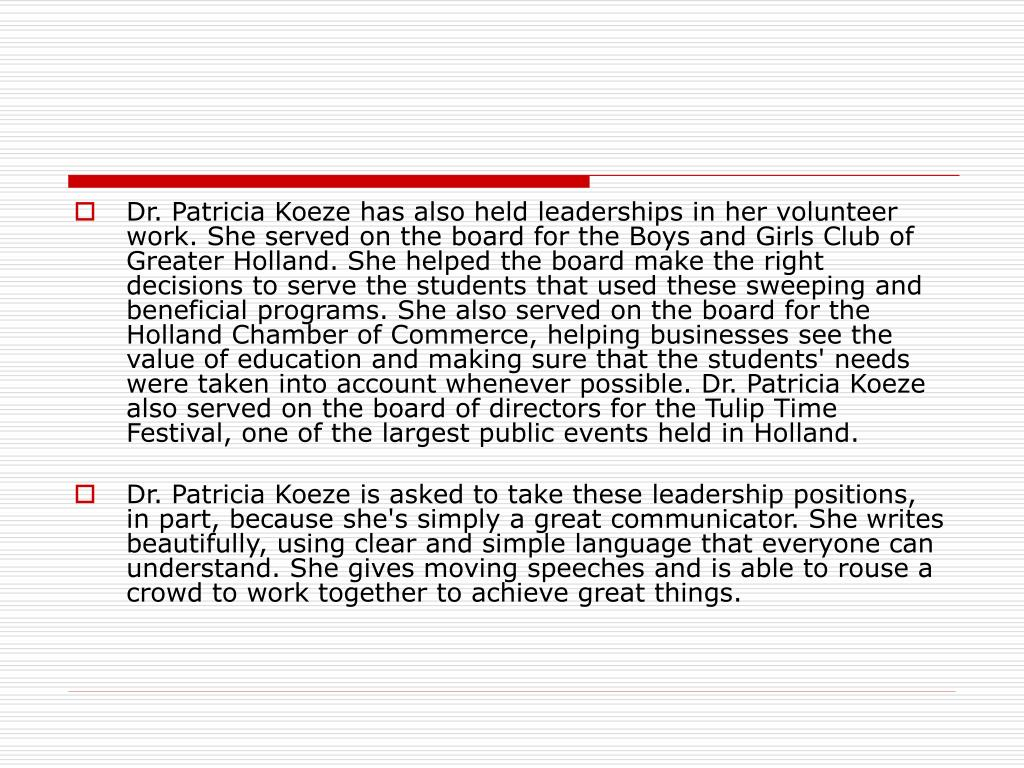 Dr. Patricia Koeze has also held leaderships in her volunteer work. She served on the board for the Boys and Girls Club of Greater Holland. She helped the board make the right decisions to serve the students that used these sweeping and beneficial programs. She also served on the board for the Holland Chamber of Commerce, helping businesses see the value of education and making sure that the students' needs were taken into account whenever possible. Dr. Patricia Koeze also served on the board of directors for the Tulip Time Festival, one of the largest public events held in Holland.