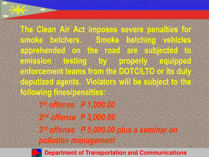 The Clean Air Act imposes severe penalties for smoke belchers.  Smoke belching vehicles apprehended on the road are subjected to emission testing by properly equipped enforcement teams from the DOTC/LTO or its duly deputized agents.  Violators will be subject to the following fines/penalties: