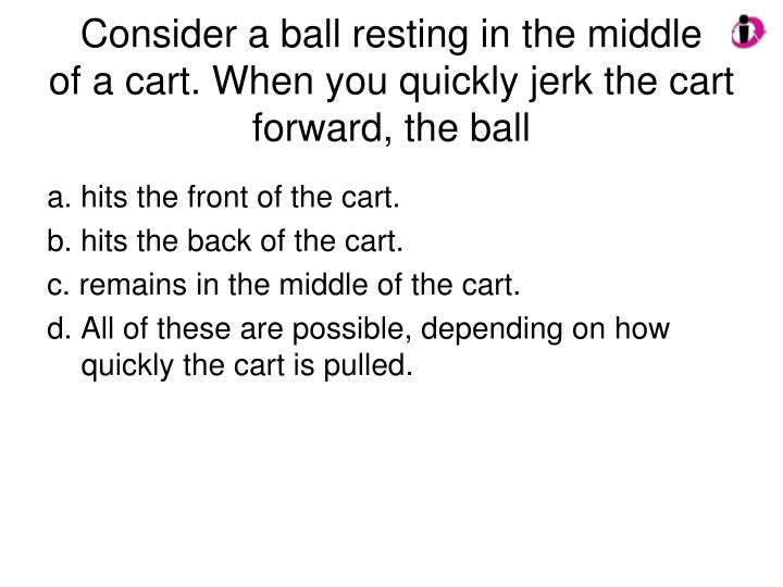 Consider a ball resting in the middle    of a cart. When you quickly jerk the cart forward, the ball