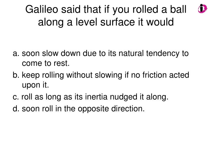 Galileo said that if you rolled a ball along a level surface it would