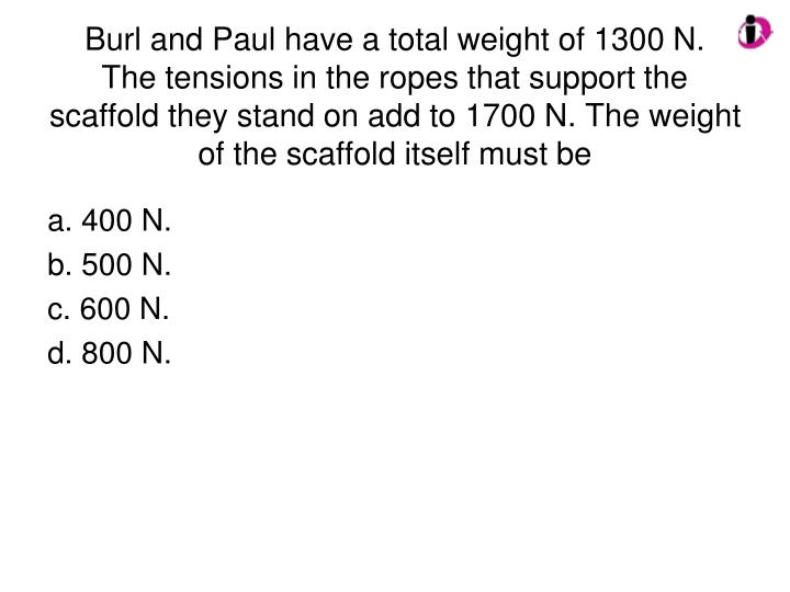 Burl and Paul have a total weight of 1300 N.   The tensions in the ropes that support the scaffold they stand on add to 1700 N. The weight of the scaffold itself must be
