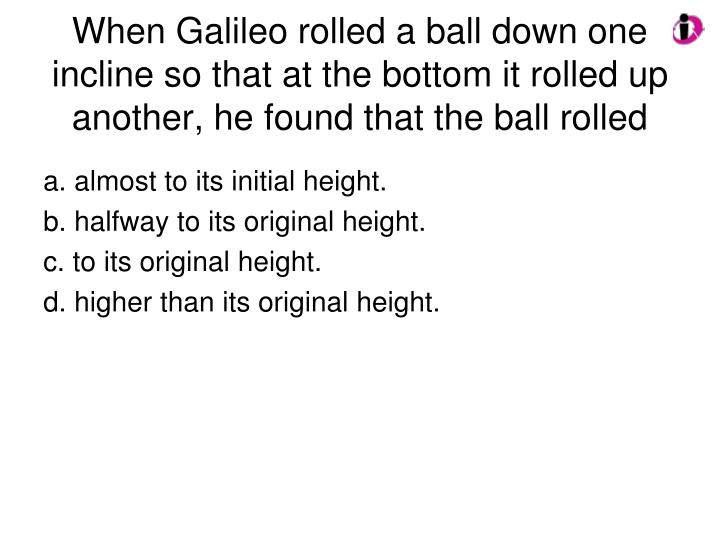 When Galileo rolled a ball down one incline so that at the bottom it rolled up another, he found that the ball rolled