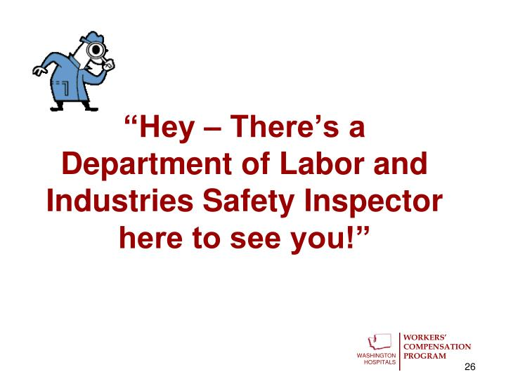 """Hey – There's a Department of Labor and Industries Safety Inspector here to see you!"""