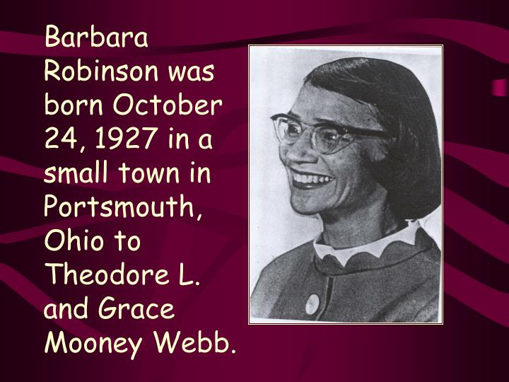 Barbara Robinson was born October 24, 1927 in a  small town in Portsmouth, Ohio to Theodore L. and G...
