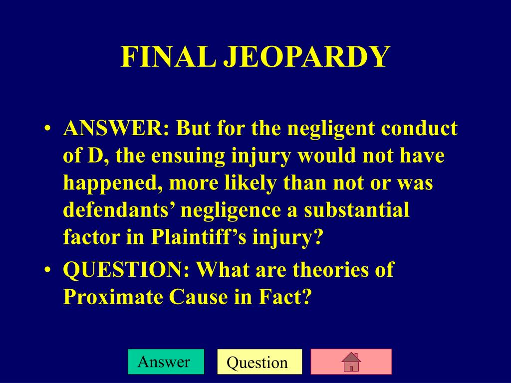 ANSWER: But for the negligent conduct of D, the ensuing injury would not have happened, more likely than not or was defendants' negligence a substantial factor in Plaintiff's injury?